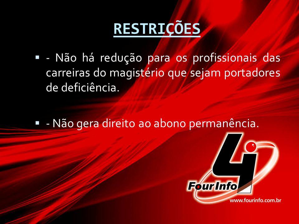 RESTRIÇÕES  - Não há redução para os profissionais das carreiras do magistério que sejam portadores de deficiência.  - Não gera direito ao abono per