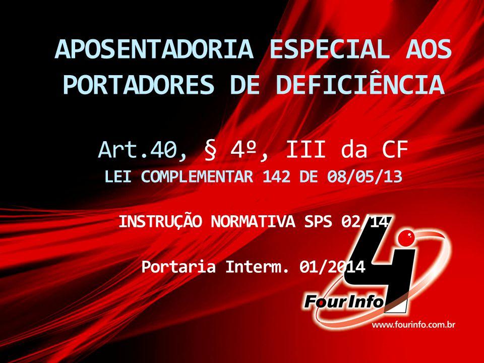 APOSENTADORIA ESPECIAL AOS PORTADORES DE DEFICIÊNCIA Art.40, § 4º, III da CF LEI COMPLEMENTAR 142 DE 08/05/13 INSTRUÇÃO NORMATIVA SPS 02/14 Portaria I