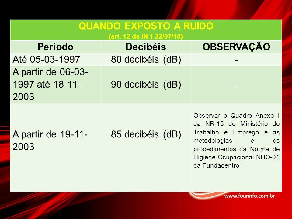 QUANDO EXPOSTO A RUIDO (art. 12 da IN 1 22/07/10) PeríodoDecibéisOBSERVAÇÃO Até 05-03-199780 decibéis (dB)- A partir de 06-03- 1997 até 18-11- 2003 90