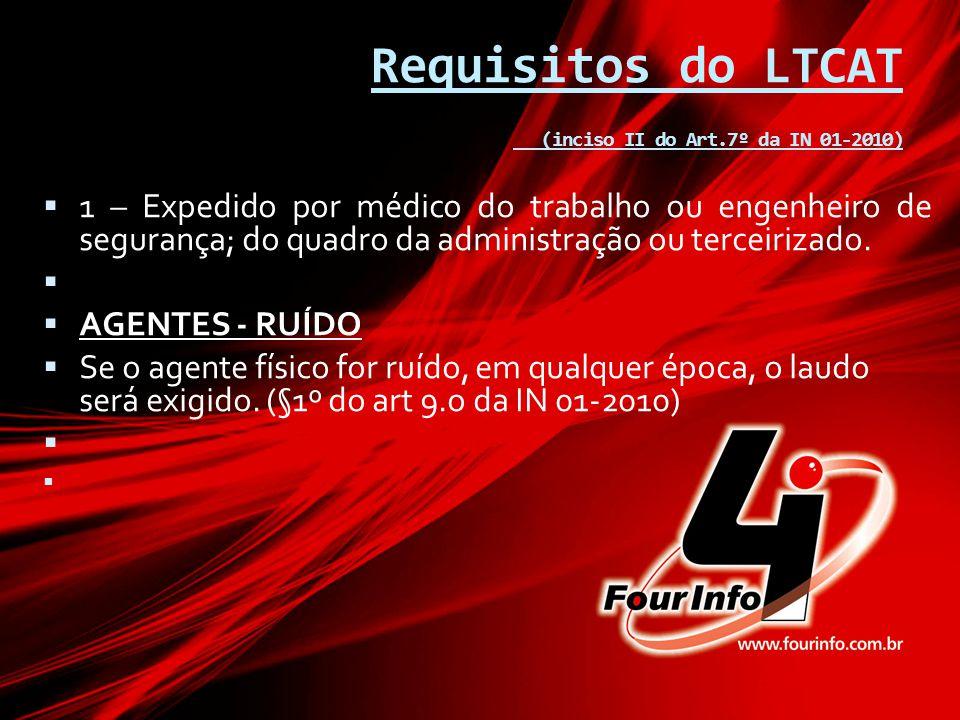 Requisitos do LTCAT (inciso II do Art.7º da IN 01-2010)  1 – Expedido por médico do trabalho ou engenheiro de segurança; do quadro da administração o