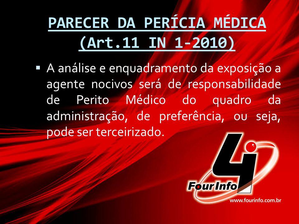 PARECER DA PERÍCIA MÉDICA (Art.11 IN 1-2010)  A análise e enquadramento da exposição a agente nocivos será de responsabilidade de Perito Médico do qu