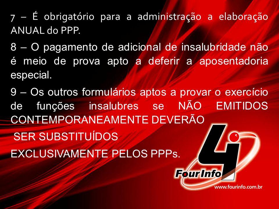 7 – É obrigatório para a administração a elaboração ANUAL do PPP. 8 – O pagamento de adicional de insalubridade não é meio de prova apto a deferir a a