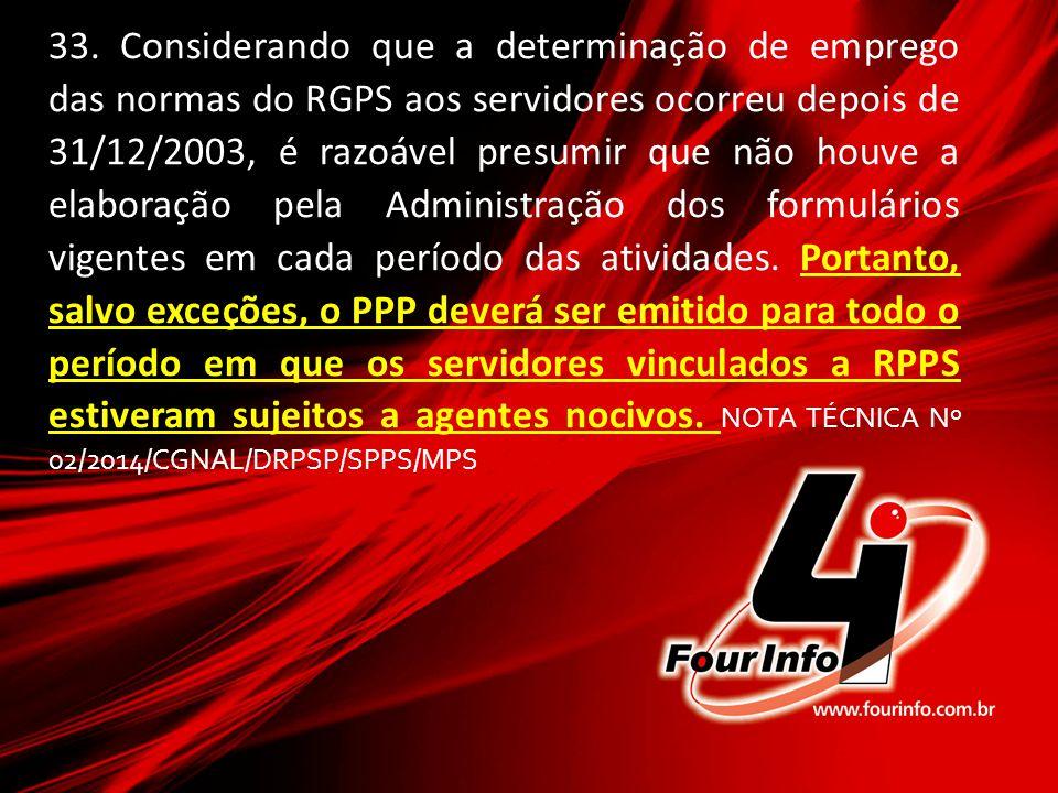 33. Considerando que a determinação de emprego das normas do RGPS aos servidores ocorreu depois de 31/12/2003, é razoável presumir que não houve a ela