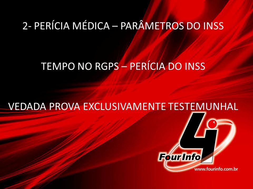 2- PERÍCIA MÉDICA – PARÂMETROS DO INSS TEMPO NO RGPS – PERÍCIA DO INSS VEDADA PROVA EXCLUSIVAMENTE TESTEMUNHAL