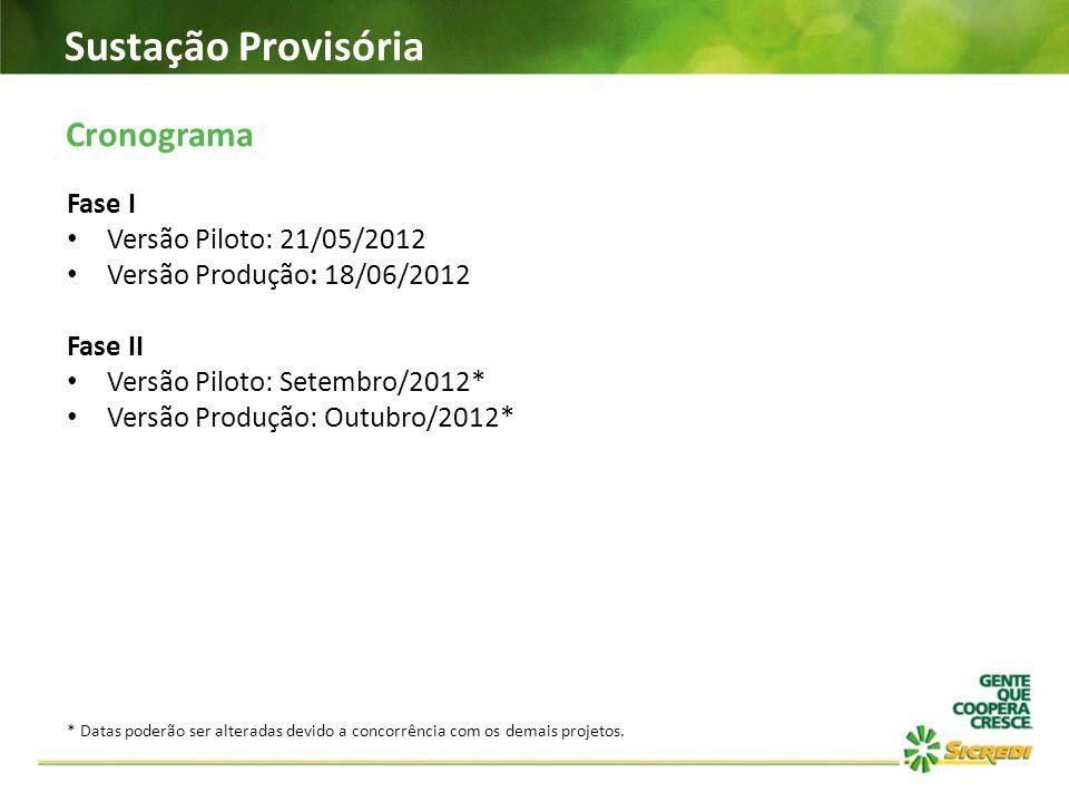 Sustação Provisória Cronograma Fase I Versão Piloto: 21/05/2012 Versão Produção: 18/06/2012 Fase II Versão Piloto: Setembro/2012* Versão Produção: Out