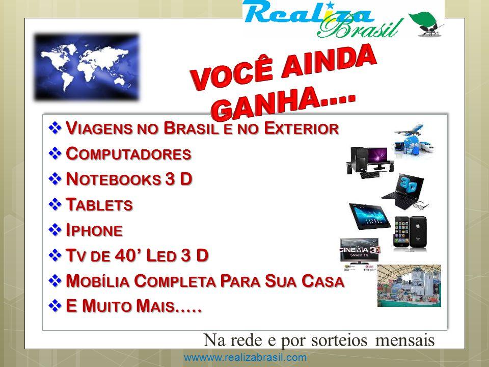 wwwww.realizabrasil.com Na rede e por sorteios mensais  V IAGENS NO B RASIL E NO E XTERIOR  C OMPUTADORES  N OTEBOOKS 3 D  T ABLETS  I PHONE  T V DE 40' L ED 3 D  M OBÍLIA C OMPLETA P ARA S UA C ASA  E M UITO M AIS.....