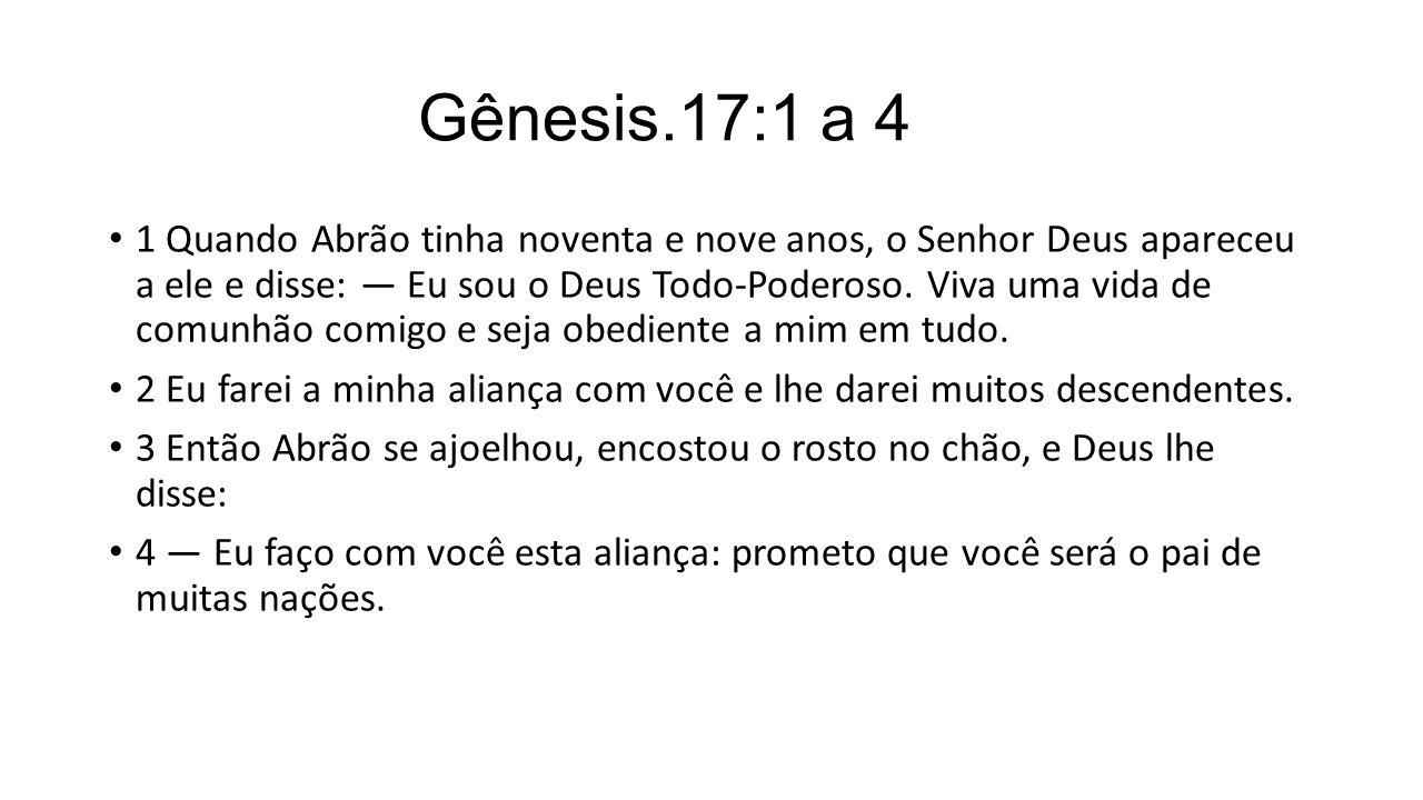 Gênesis.17:1 a 4 1 Quando Abrão tinha noventa e nove anos, o Senhor Deus apareceu a ele e disse: — Eu sou o Deus Todo-Poderoso. Viva uma vida de comun