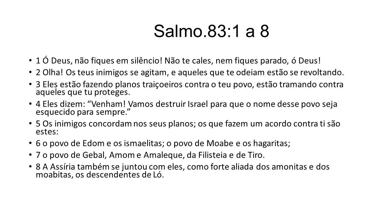 Salmo.83:1 a 8 1 Ó Deus, não fiques em silêncio! Não te cales, nem fiques parado, ó Deus! 2 Olha! Os teus inimigos se agitam, e aqueles que te odeiam