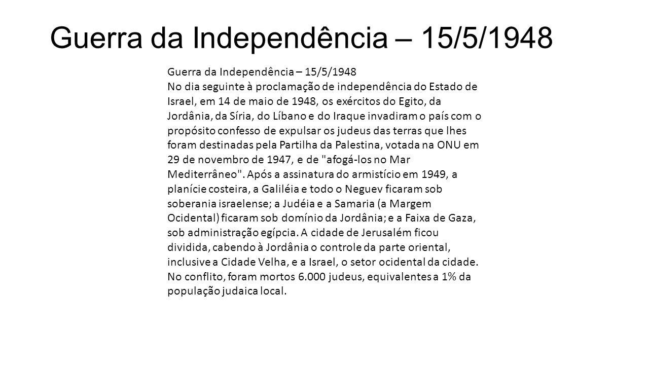 Guerra da Independência – 15/5/1948 No dia seguinte à proclamação de independência do Estado de Israel, em 14 de maio de 1948, os exércitos do Egito,