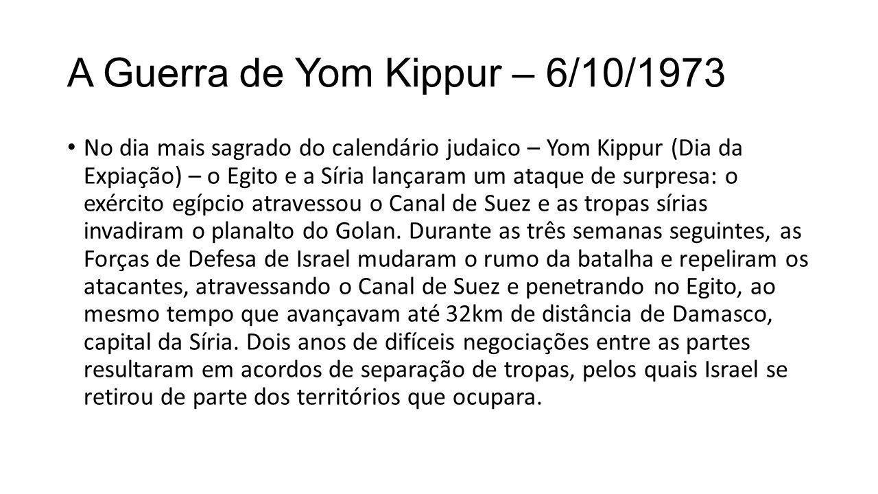 A Guerra de Yom Kippur – 6/10/1973 No dia mais sagrado do calendário judaico – Yom Kippur (Dia da Expiação) – o Egito e a Síria lançaram um ataque de