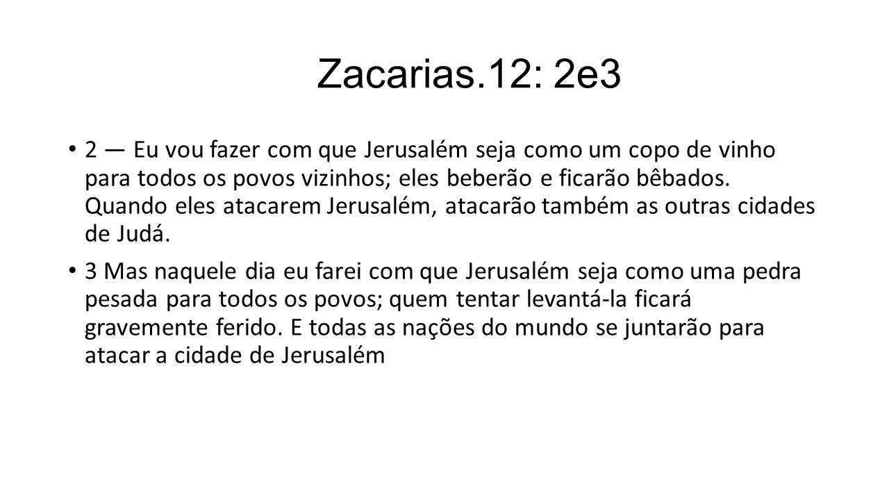 Zacarias.12: 2e3 2 — Eu vou fazer com que Jerusalém seja como um copo de vinho para todos os povos vizinhos; eles beberão e ficarão bêbados. Quando el