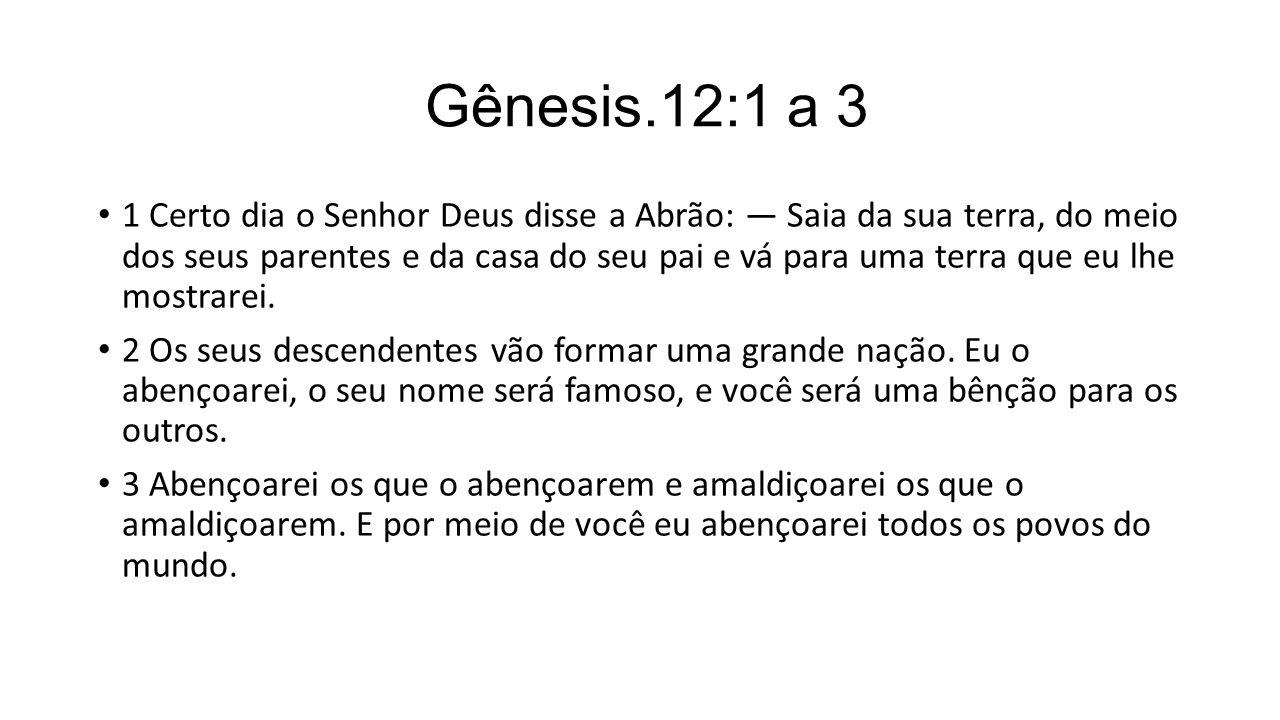 Gênesis.12:1 a 3 1 Certo dia o Senhor Deus disse a Abrão: — Saia da sua terra, do meio dos seus parentes e da casa do seu pai e vá para uma terra que