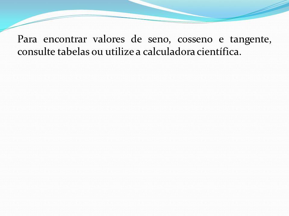 Para encontrar valores de seno, cosseno e tangente, consulte tabelas ou utilize a calculadora científica.