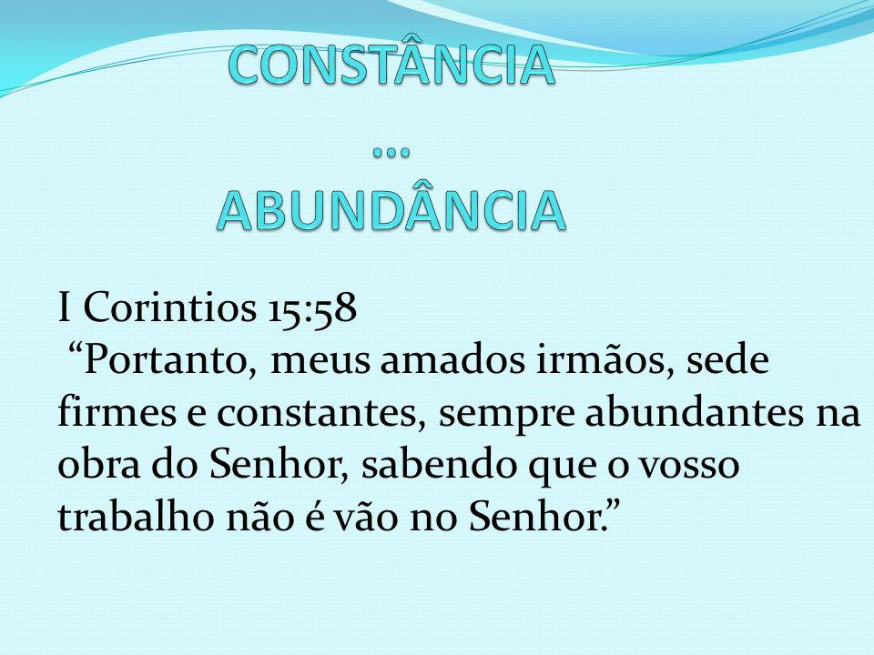 I Corintios 15:58 Portanto, meus amados irmãos, sede firmes e constantes, sempre abundantes na obra do Senhor, sabendo que o vosso trabalho não é vão no Senhor.