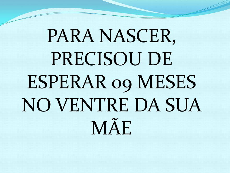 PARA NASCER, PRECISOU DE ESPERAR 09 MESES NO VENTRE DA SUA MÃE