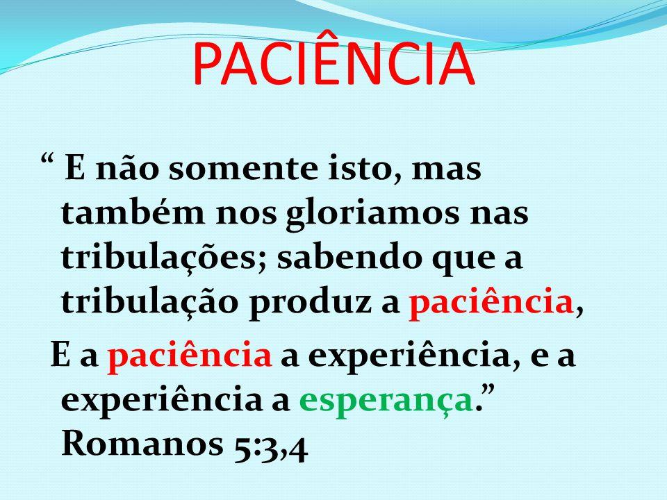 PACIÊNCIA E não somente isto, mas também nos gloriamos nas tribulações; sabendo que a tribulação produz a paciência, E a paciência a experiência, e a experiência a esperança. Romanos 5:3,4
