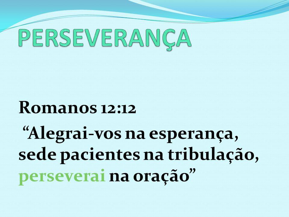 Romanos 12:12 Alegrai-vos na esperança, sede pacientes na tribulação, perseverai na oração