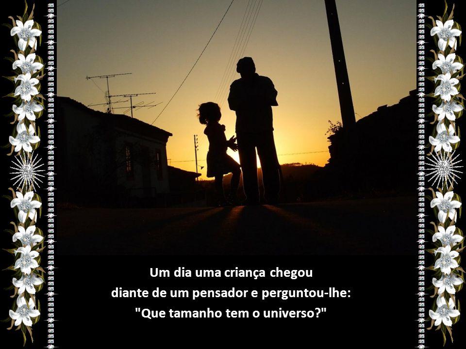 Um dia uma criança chegou diante de um pensador e perguntou-lhe: Que tamanho tem o universo?