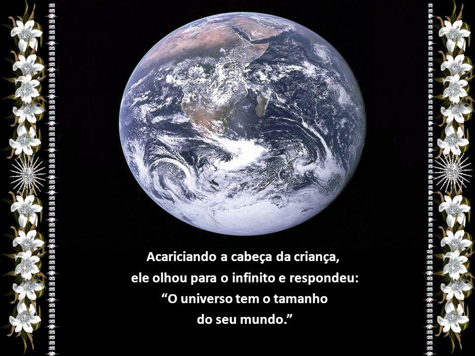 Acariciando a cabeça da criança, ele olhou para o infinito e respondeu: O universo tem o tamanho do seu mundo.