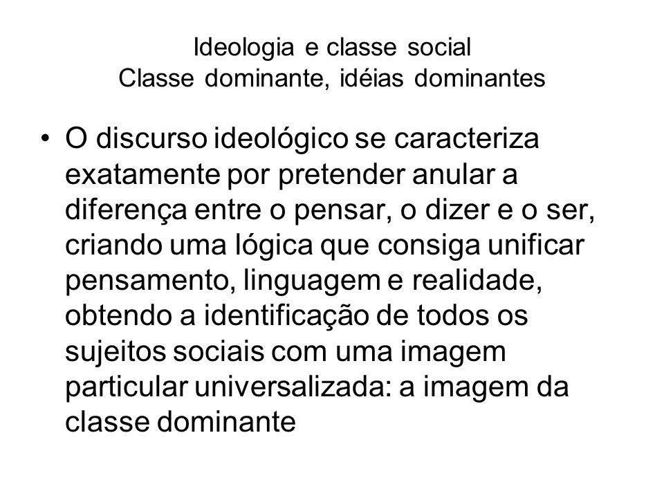 Ideologia e classe social Classe dominante, idéias dominantes O discurso ideológico se caracteriza exatamente por pretender anular a diferença entre o