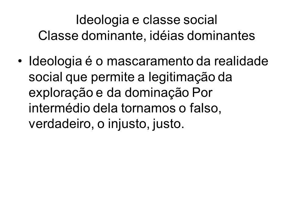 Ideologia e classe social Classe dominante, idéias dominantes Ideologia é o mascaramento da realidade social que permite a legitimação da exploração e