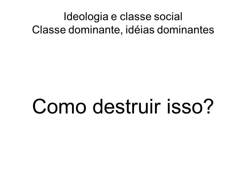 Ideologia e classe social Classe dominante, idéias dominantes Como destruir isso?