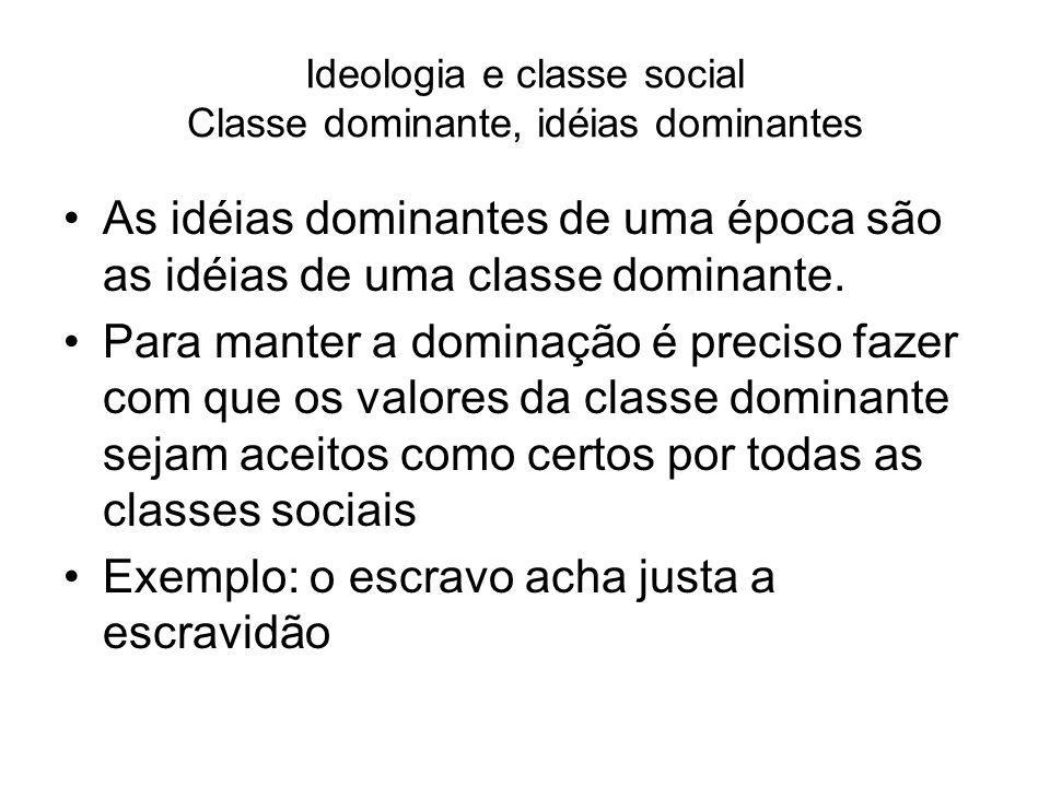 Ideologia e classe social Classe dominante, idéias dominantes As idéias dominantes de uma época são as idéias de uma classe dominante. Para manter a d