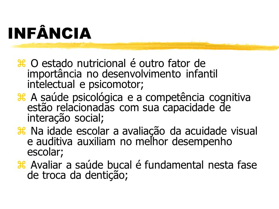 INFÂNCIA z O estado nutricional é outro fator de importância no desenvolvimento infantil intelectual e psicomotor; z A saúde psicológica e a competênc