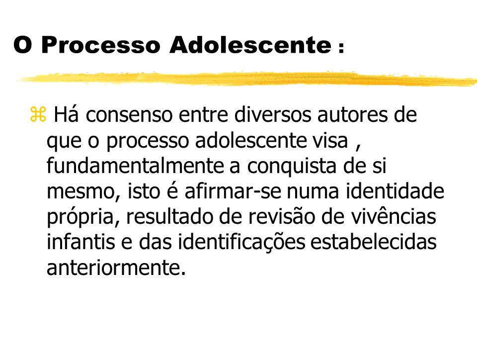 O Processo Adolescente : z Há consenso entre diversos autores de que o processo adolescente visa, fundamentalmente a conquista de si mesmo, isto é afi