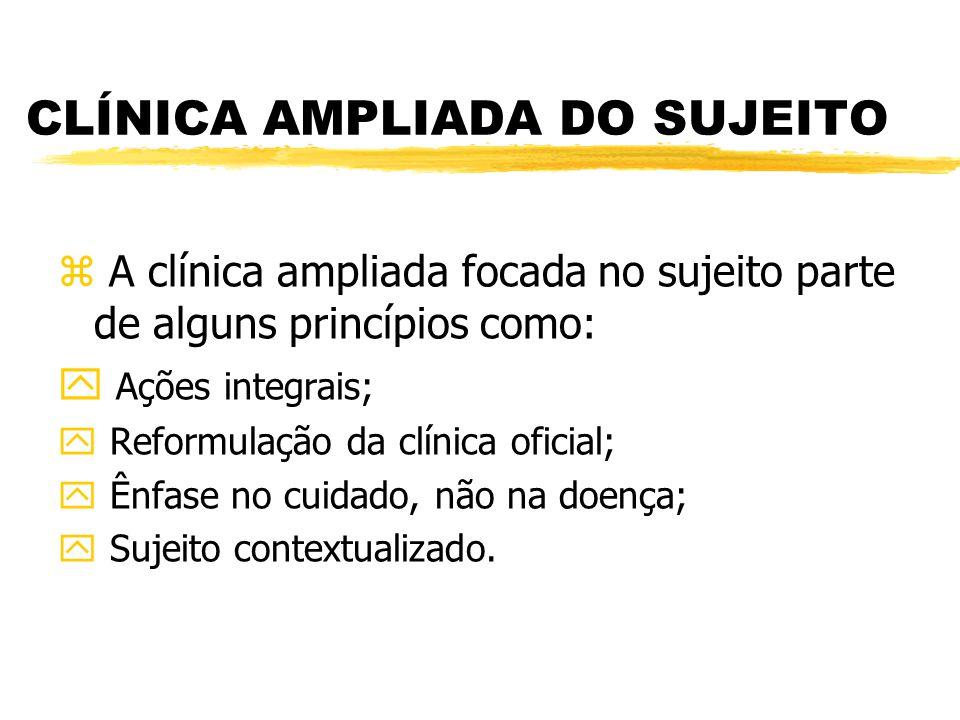 CLÍNICA AMPLIADA DO SUJEITO z A clínica ampliada focada no sujeito parte de alguns princípios como: y Ações integrais; y Reformulação da clínica ofici