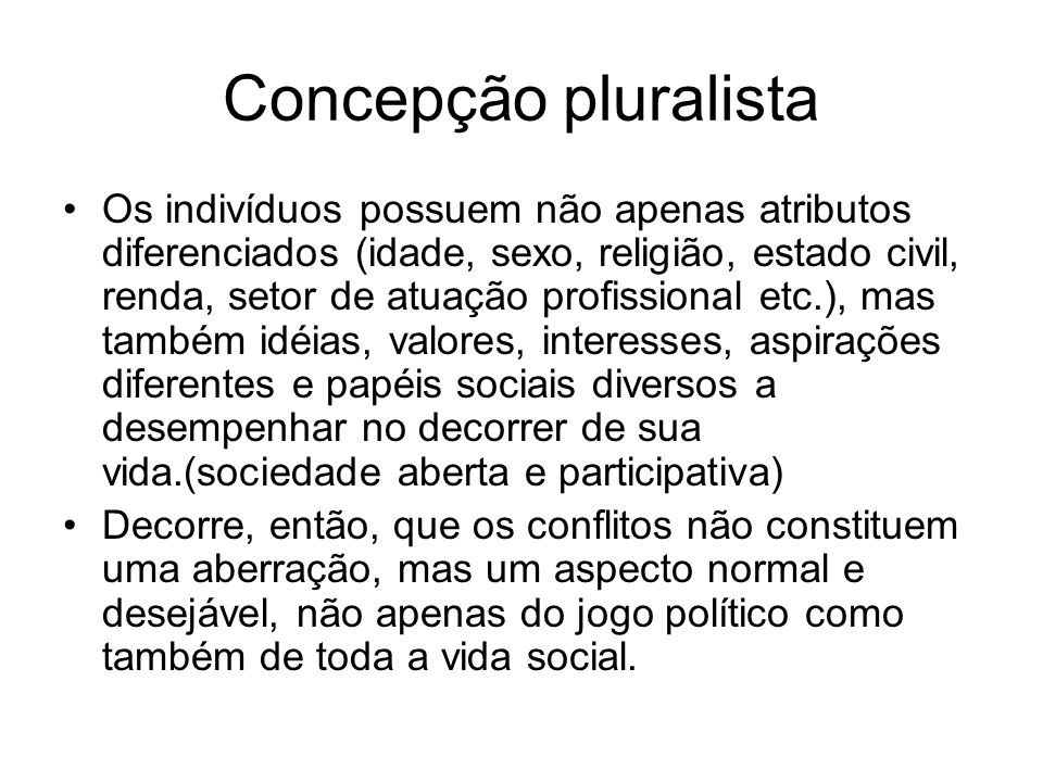 Concepção pluralista Os indivíduos possuem não apenas atributos diferenciados (idade, sexo, religião, estado civil, renda, setor de atuação profission