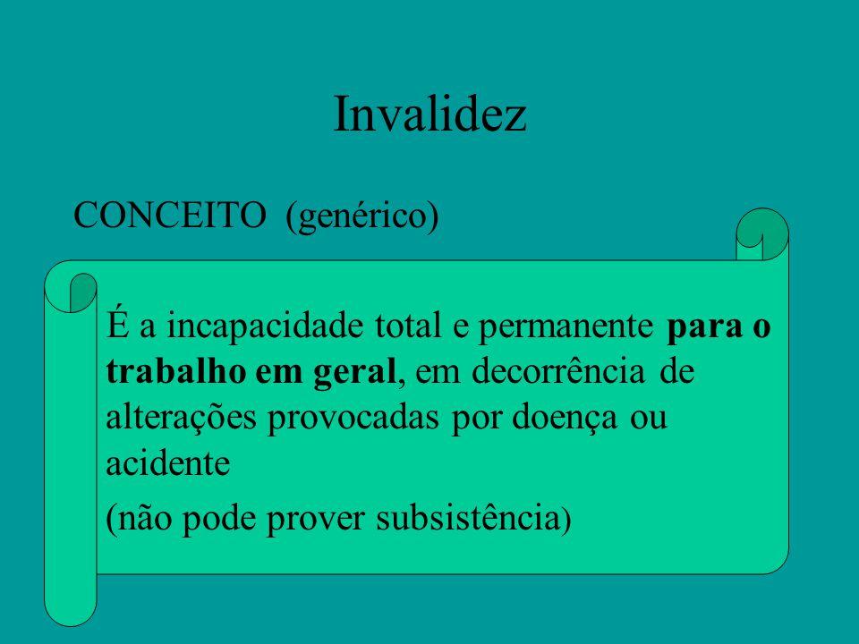 Invalidez CONCEITO (genérico) É a incapacidade total e permanente para o trabalho em geral, em decorrência de alterações provocadas por doença ou acidente (não pode prover subsistência )