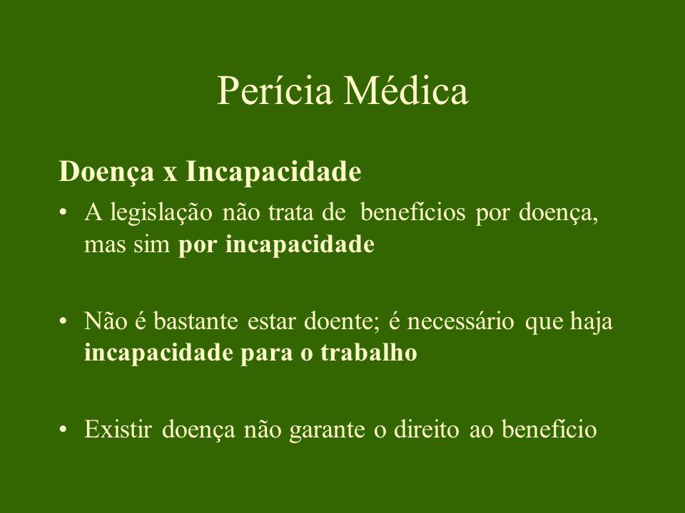 Perícia Médica Doença x Incapacidade A legislação não trata de benefícios por doença, mas sim por incapacidade Não é bastante estar doente; é necessário que haja incapacidade para o trabalho Existir doença não garante o direito ao benefício