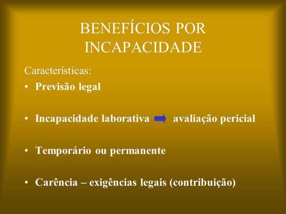 BENEFÍCIOS POR INCAPACIDADE Características: Previsão legal Incapacidade laborativa avaliação pericial Temporário ou permanente Carência – exigências legais (contribuição)