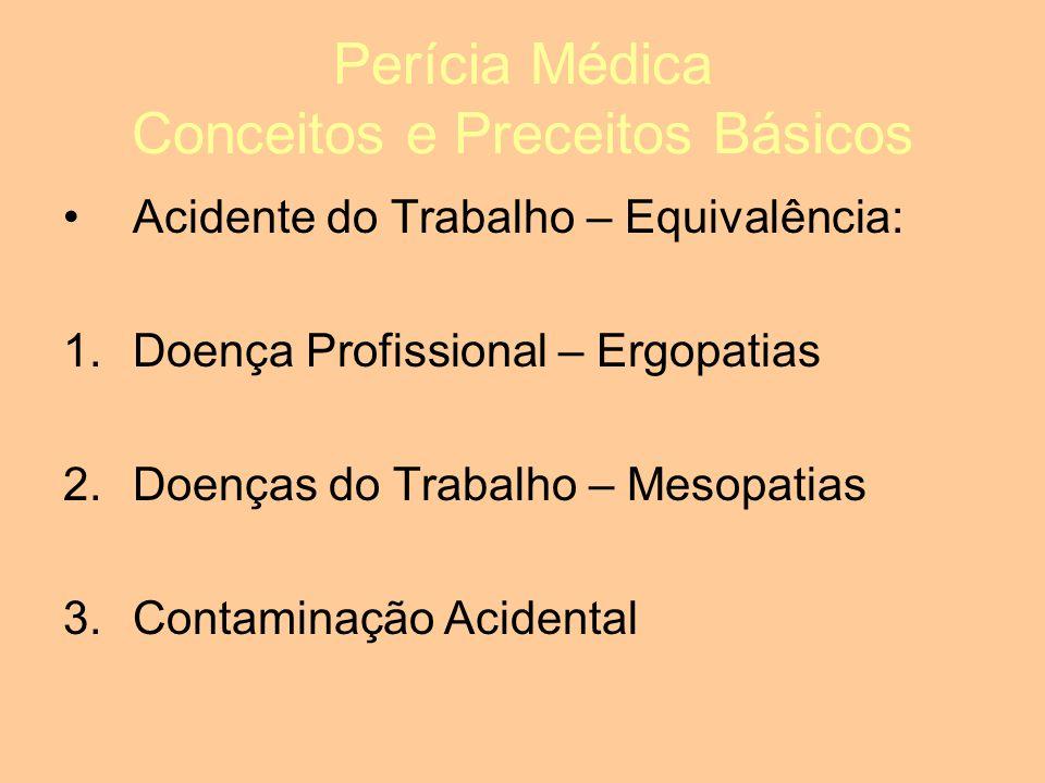 Perícia Médica Conceitos e Preceitos Básicos Acidente do Trabalho – Equivalência: 1.Doença Profissional – Ergopatias 2.Doenças do Trabalho – Mesopatias 3.Contaminação Acidental