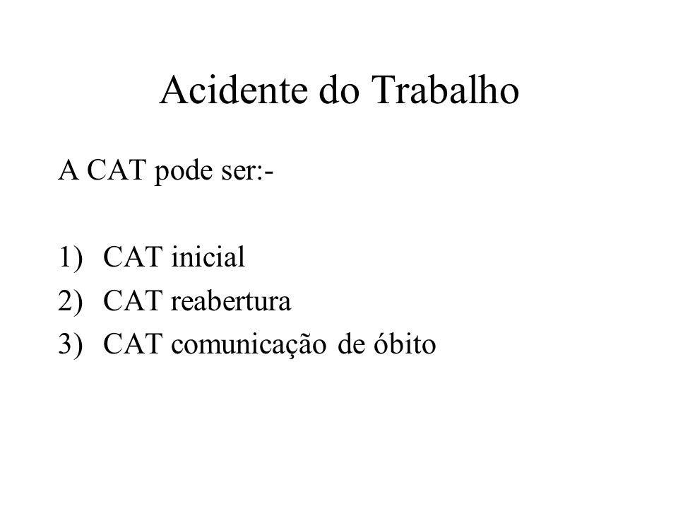 Acidente do Trabalho A CAT pode ser:- 1)CAT inicial 2)CAT reabertura 3)CAT comunicação de óbito