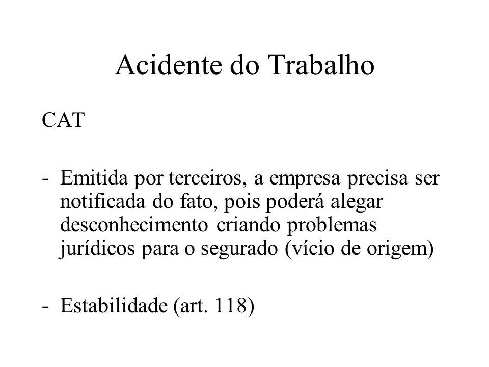 Acidente do Trabalho CAT -Emitida por terceiros, a empresa precisa ser notificada do fato, pois poderá alegar desconhecimento criando problemas jurídicos para o segurado (vício de origem) -Estabilidade (art.