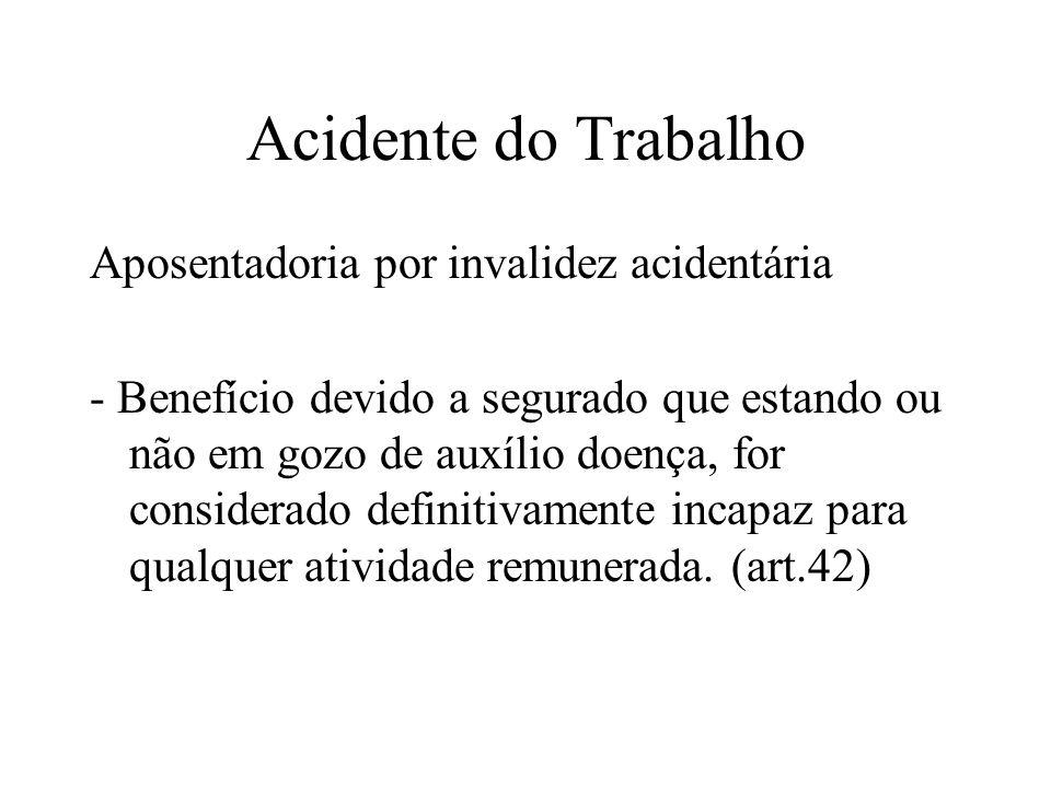 Acidente do Trabalho Aposentadoria por invalidez acidentária - Benefício devido a segurado que estando ou não em gozo de auxílio doença, for considerado definitivamente incapaz para qualquer atividade remunerada.
