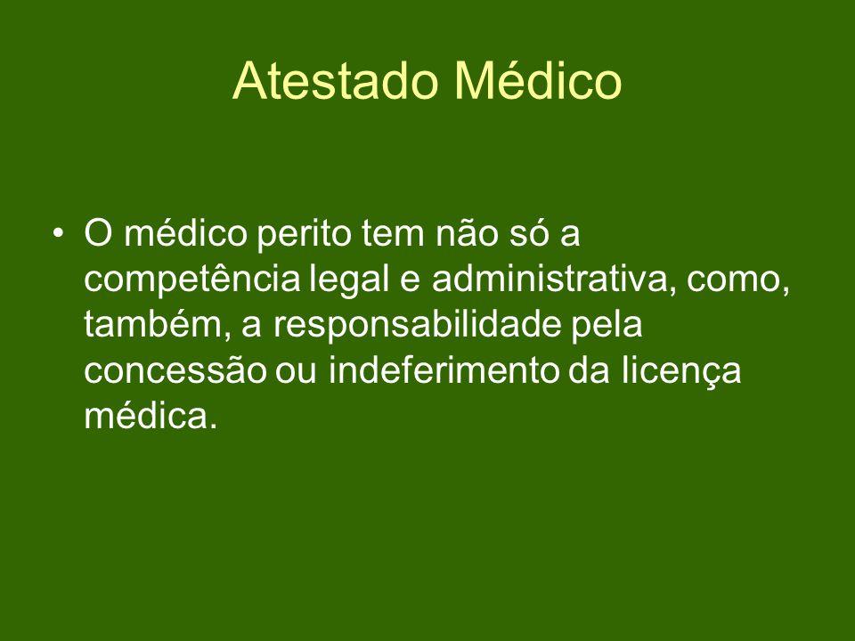 Atestado Médico O médico perito tem não só a competência legal e administrativa, como, também, a responsabilidade pela concessão ou indeferimento da licença médica.