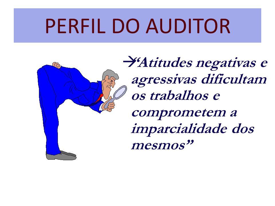 PERFIL DO AUDITOR à Atitudes negativas e agressivas dificultam os trabalhos e comprometem a imparcialidade dos mesmos