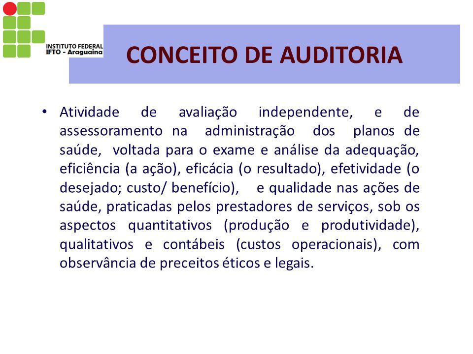 CONCEITO DE AUDITORIA Atividade de avaliação independente, e de assessoramento na administração dos planos de saúde, voltada para o exame e análise da adequação, eficiência (a ação), eficácia (o resultado), efetividade (o desejado; custo/ benefício), e qualidade nas ações de saúde, praticadas pelos prestadores de serviços, sob os aspectos quantitativos (produção e produtividade), qualitativos e contábeis (custos operacionais), com observância de preceitos éticos e legais.