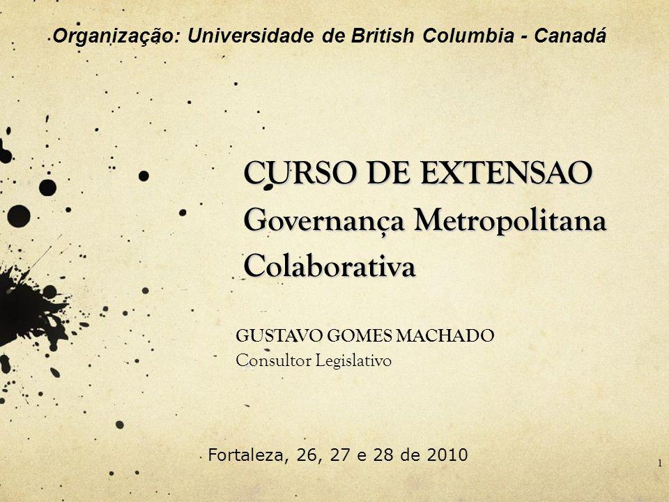 CURSO DE EXTENSAO Governança Metropolitana Colaborativa A GUSTAVO GOMES MACHADO Consultor Legislativo 1 Fortaleza, 26, 27 e 28 de 2010 Organização: Un