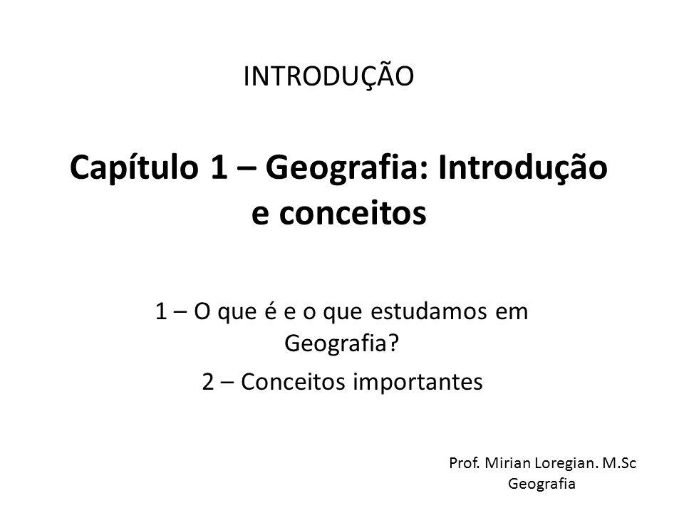 Capítulo 1 – Geografia: Introdução e conceitos 1 – O que é e o que estudamos em Geografia? 2 – Conceitos importantes INTRODUÇÃO Prof. Mirian Loregian.