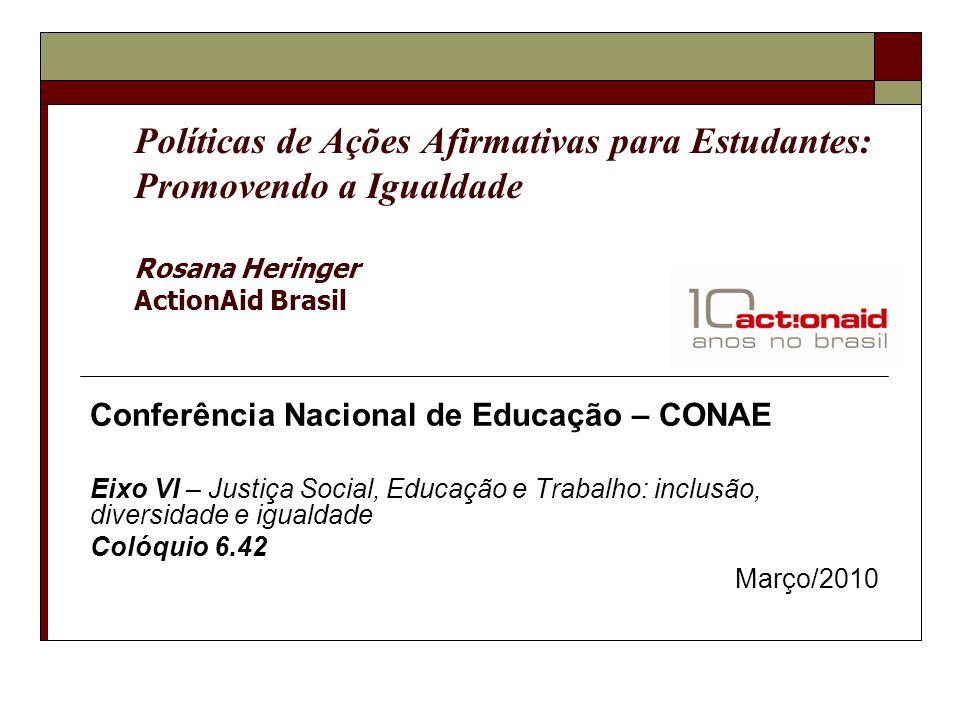 Políticas de Ações Afirmativas para Estudantes: Promovendo a Igualdade Rosana Heringer ActionAid Brasil Conferência Nacional de Educação – CONAE Eixo