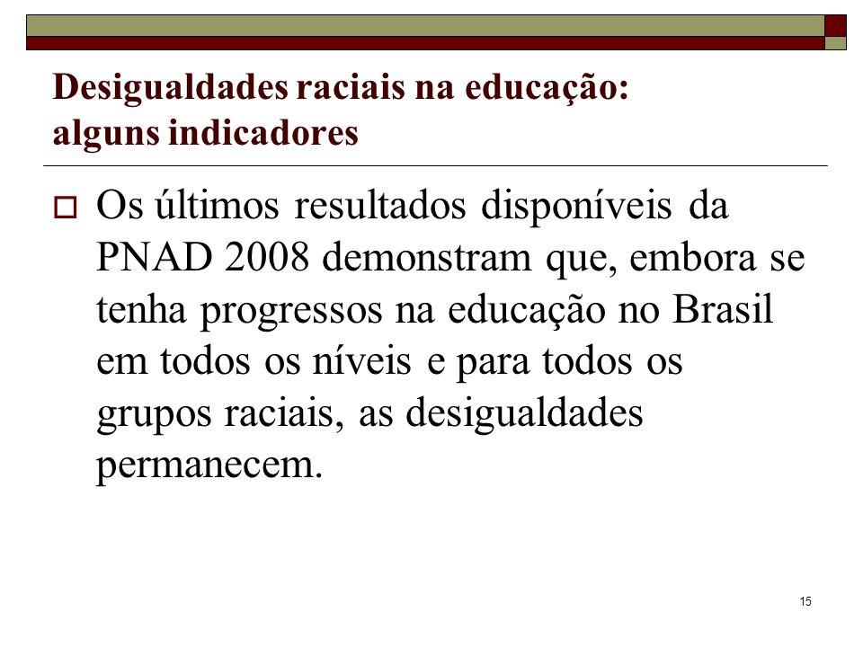 15 Desigualdades raciais na educação: alguns indicadores  Os últimos resultados disponíveis da PNAD 2008 demonstram que, embora se tenha progressos n