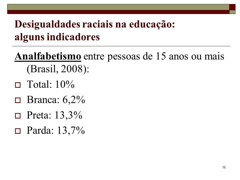 16 Desigualdades raciais na educação: alguns indicadores Analfabetismo entre pessoas de 15 anos ou mais (Brasil, 2008):  Total: 10%  Branca: 6,2% 