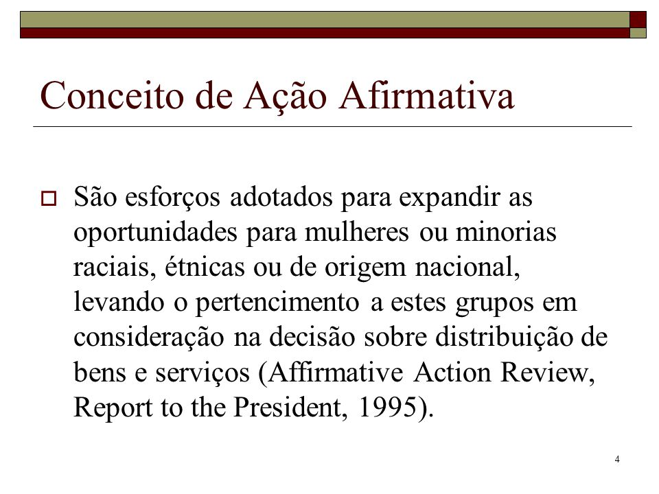 4 Conceito de Ação Afirmativa  São esforços adotados para expandir as oportunidades para mulheres ou minorias raciais, étnicas ou de origem nacional,