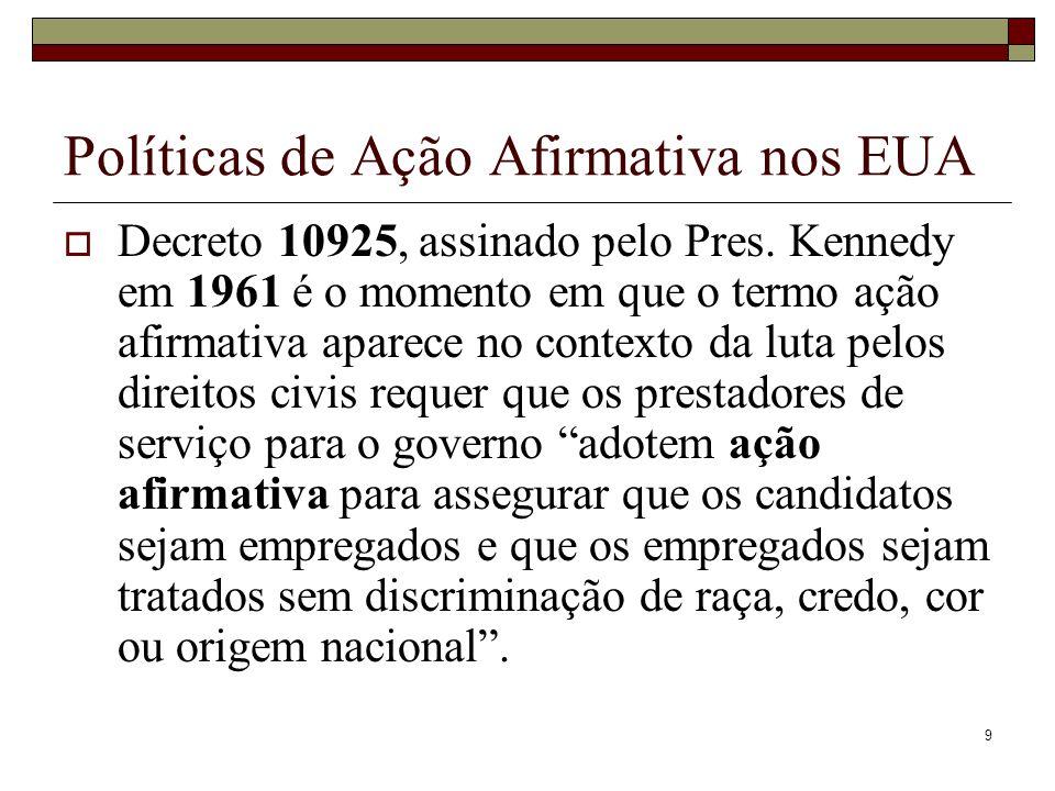 9 Políticas de Ação Afirmativa nos EUA  Decreto 10925, assinado pelo Pres. Kennedy em 1961 é o momento em que o termo ação afirmativa aparece no cont