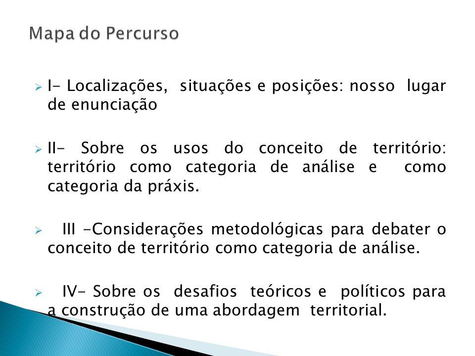 I- Localizações, situações e posições: nosso lugar de enunciação  II- Sobre os usos do conceito de território: território como categoria de análise e como categoria da práxis.