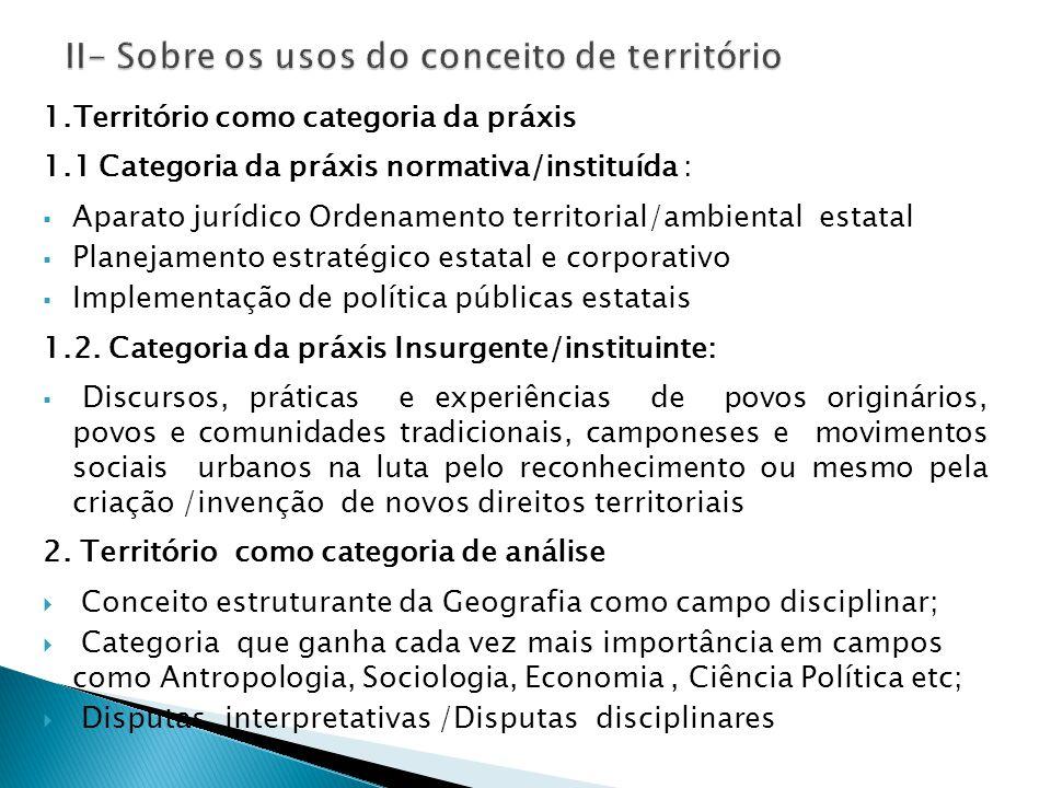 1.Território como categoria da práxis 1.1 Categoria da práxis normativa/instituída :  Aparato jurídico Ordenamento territorial/ambiental estatal  Planejamento estratégico estatal e corporativo  Implementação de política públicas estatais 1.2.